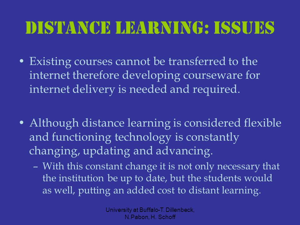 University at Buffalo-T. Dillenbeck, N.Pabon, H. Schoff Distance learning: ISSUES Existing courses cannot be transferred to the internet therefore dev
