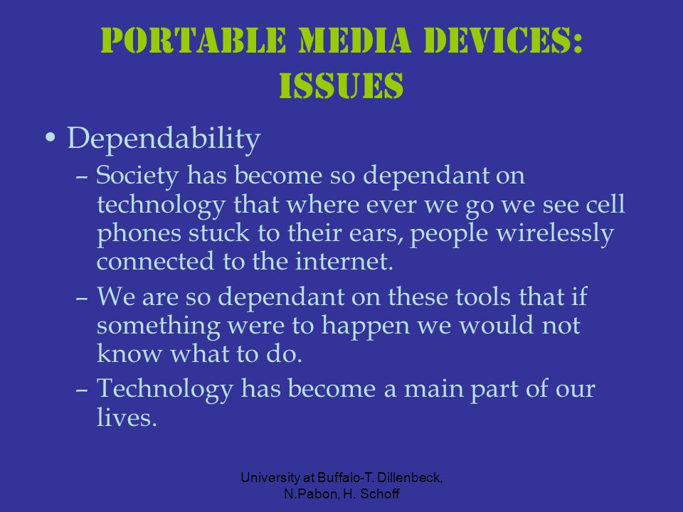 University at Buffalo-T. Dillenbeck, N.Pabon, H. Schoff Portable Media Devices: ISSUES Dependability –Society has become so dependant on technology th