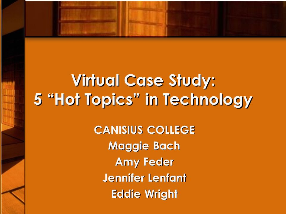 Virtual Case Study: 5 Hot Topics in Technology CANISIUS COLLEGE Maggie Bach Amy Feder Jennifer Lenfant Eddie Wright CANISIUS COLLEGE Maggie Bach Amy Feder Jennifer Lenfant Eddie Wright