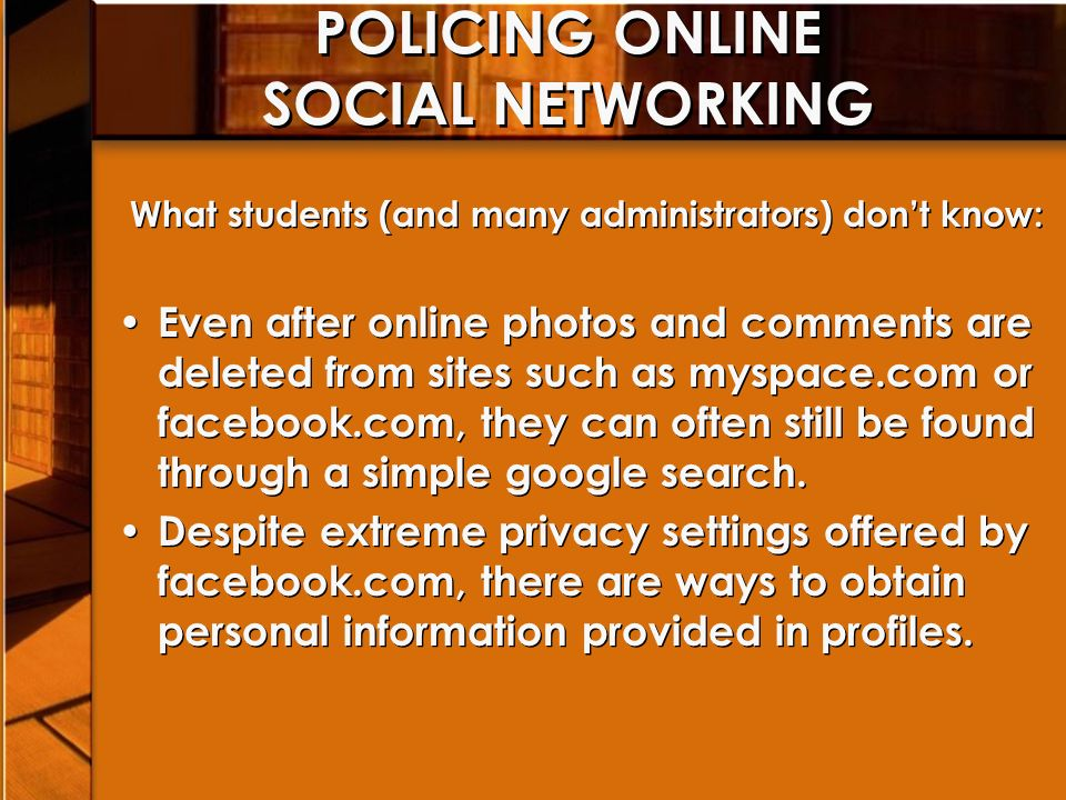 POLICING ONLINE SOCIAL NETWORKING What students (and many administrators) dont know: Even after online photos and comments are deleted from sites such as myspace.com or facebook.com, they can often still be found through a simple google search.