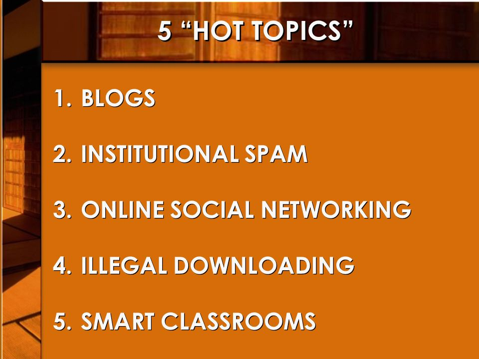 5 HOT TOPICS 1.BLOGS 2.INSTITUTIONAL SPAM 3.ONLINE SOCIAL NETWORKING 4.ILLEGAL DOWNLOADING 5.SMART CLASSROOMS 1.BLOGS 2.INSTITUTIONAL SPAM 3.ONLINE SOCIAL NETWORKING 4.ILLEGAL DOWNLOADING 5.SMART CLASSROOMS