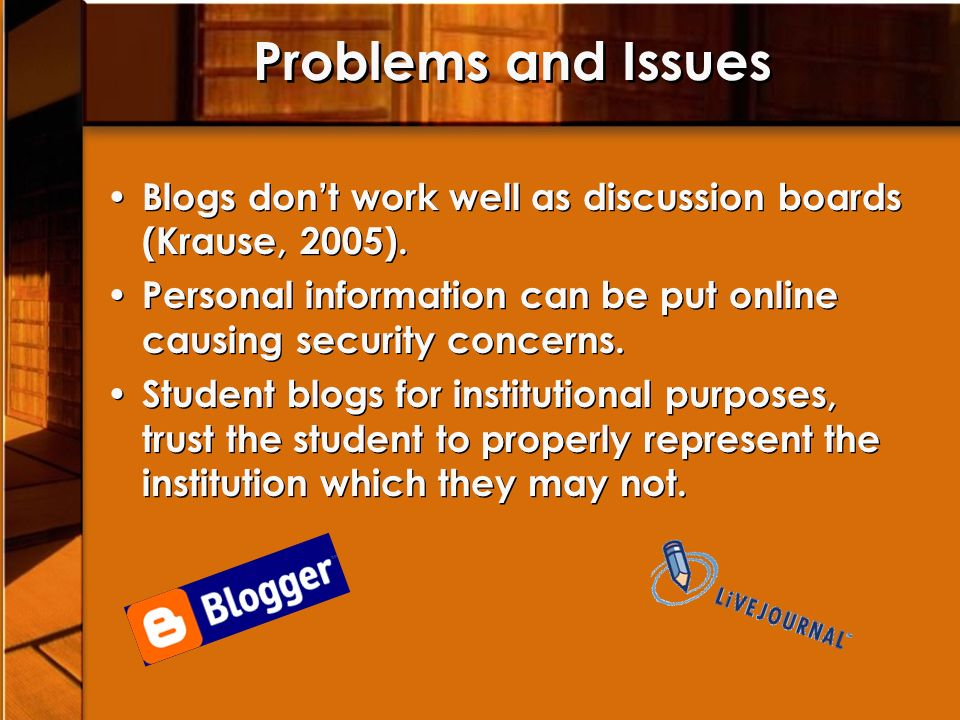 Problems and Issues Blogs dont work well as discussion boards (Krause, 2005).