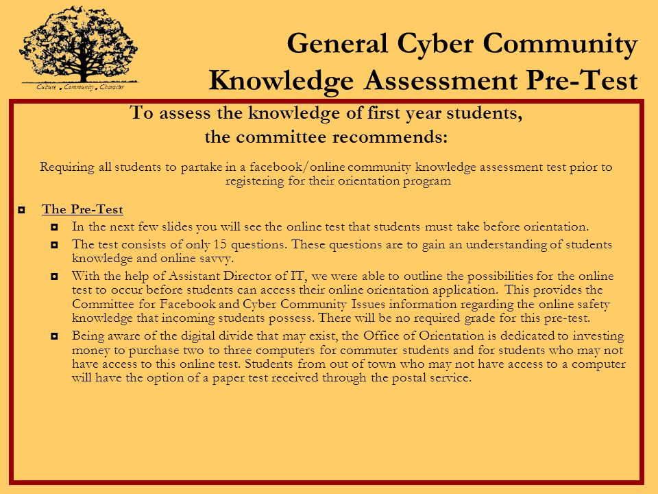 General Cyber Community Knowledge Assessment Pre-Test To assess the knowledge of first year students, the committee recommends: Requiring all students to partake in a facebook/online community knowledge assessment test prior to registering for their orientation program The Pre-Test In the next few slides you will see the online test that students must take before orientation.