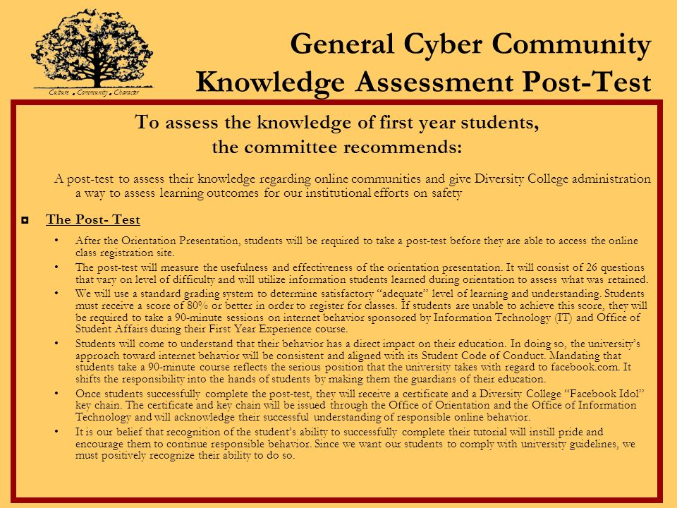 General Cyber Community Knowledge Assessment Post-Test To assess the knowledge of first year students, the committee recommends: A post-test to assess their knowledge regarding online communities and give Diversity College administration a way to assess learning outcomes for our institutional efforts on safety The Post- Test After the Orientation Presentation, students will be required to take a post-test before they are able to access the online class registration site.