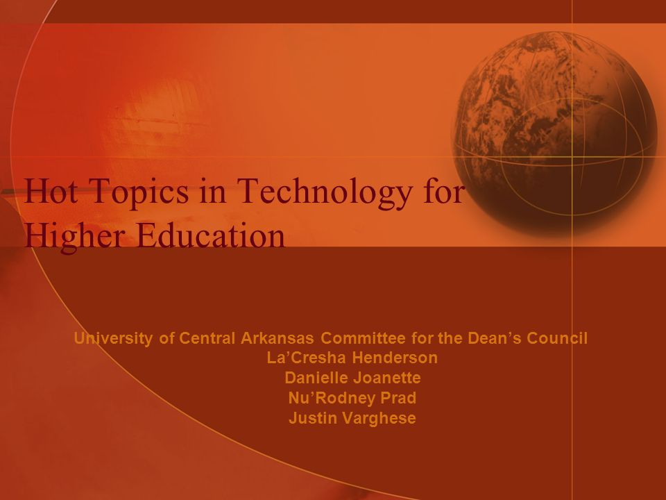 Hot Topics in Technology for Higher Education University of Central Arkansas Committee for the Deans Council LaCresha Henderson Danielle Joanette NuRodney Prad Justin Varghese