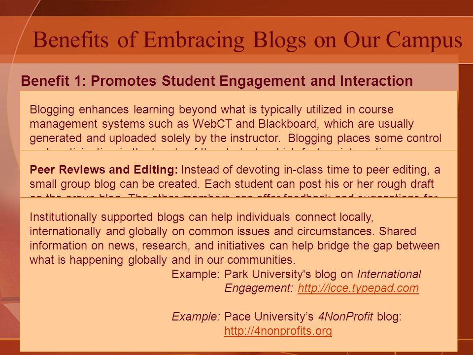 Benefits of Embracing Blogs on Our Campus Benefit 1: Promotes Student Engagement and Interaction Benefit 2: Facilitates Small Group Work and Team Building Benefit 3: Encourages Civic Engagement on Campus and within our Communities Blogging enhances learning beyond what is typically utilized in course management systems such as WebCT and Blackboard, which are usually generated and uploaded solely by the instructor.