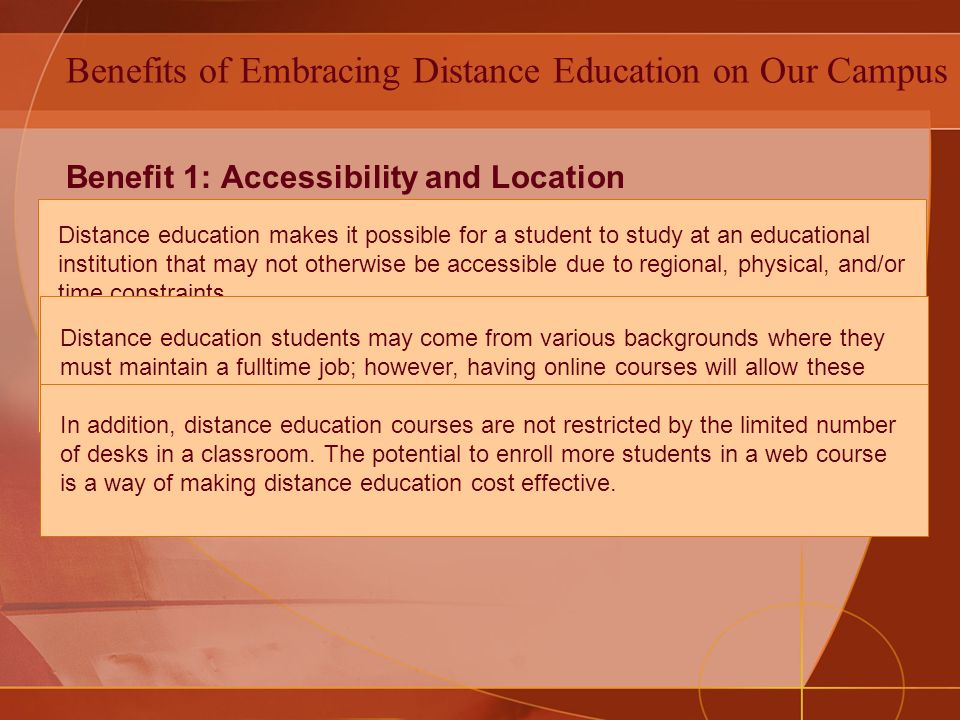 Benefits of Embracing Distance Education on Our Campus Benefit 1: Accessibility and Location Benefit 2: Diverse student population Benefit 3: Cost Effective Distance education makes it possible for a student to study at an educational institution that may not otherwise be accessible due to regional, physical, and/or time constraints.