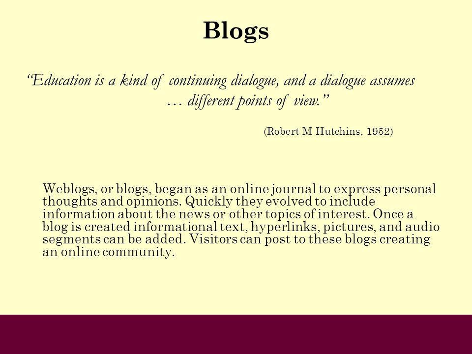 Blogs Weblogs, or blogs, began as an online journal to express personal thoughts and opinions. Quickly they evolved to include information about the n