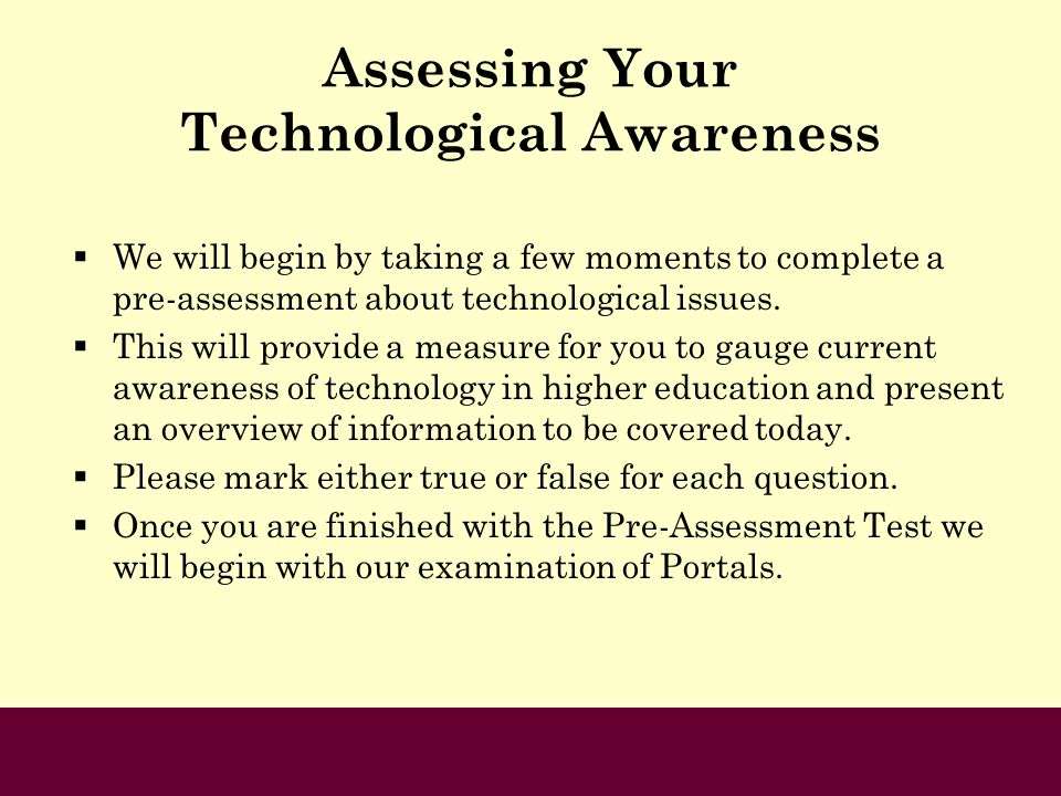 Assessing Your Technological Awareness We will begin by taking a few moments to complete a pre-assessment about technological issues. This will provid