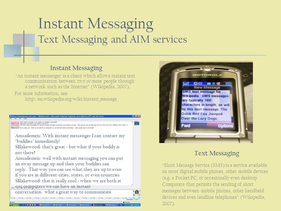Instant Messaging Text Messaging and AIM services Instant Messaging An instant messenger is a client which allows instant text communication between two or more people through a network such as the Internet (Wikipedia, 2007).