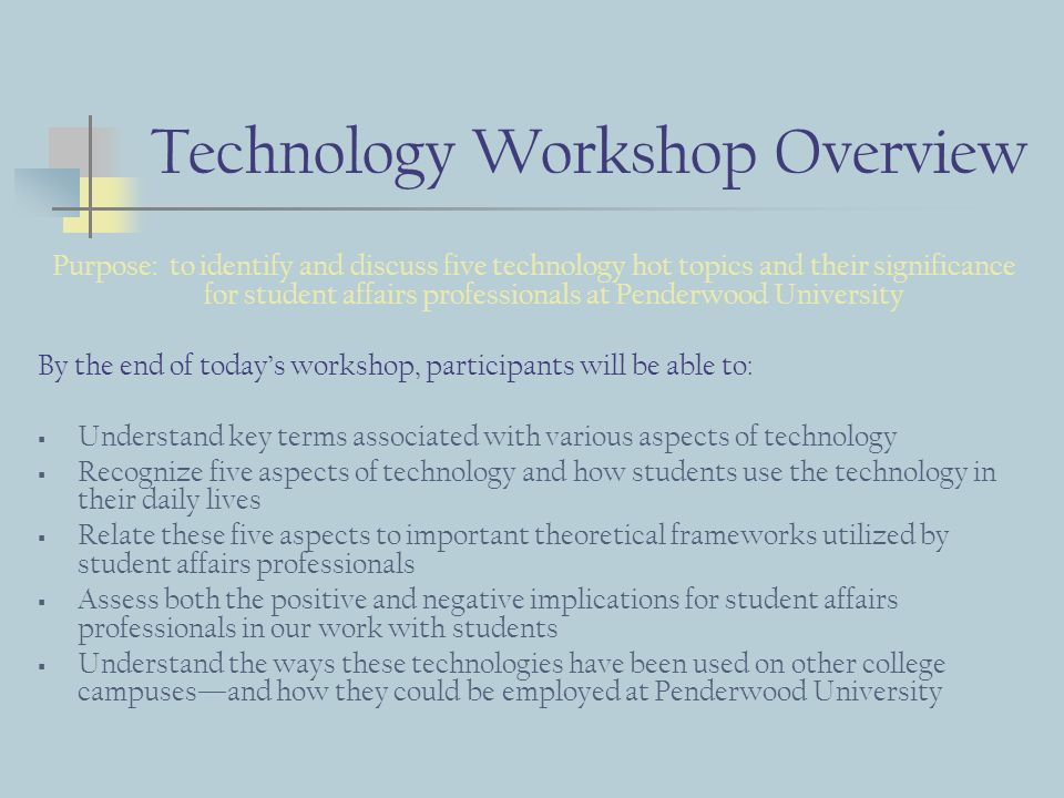 Technology Workshop Overview Purpose: to identify and discuss five technology hot topics and their significance for student affairs professionals at Penderwood University By the end of todays workshop, participants will be able to: Understand key terms associated with various aspects of technology Recognize five aspects of technology and how students use the technology in their daily lives Relate these five aspects to important theoretical frameworks utilized by student affairs professionals Assess both the positive and negative implications for student affairs professionals in our work with students Understand the ways these technologies have been used on other college campusesand how they could be employed at Penderwood University
