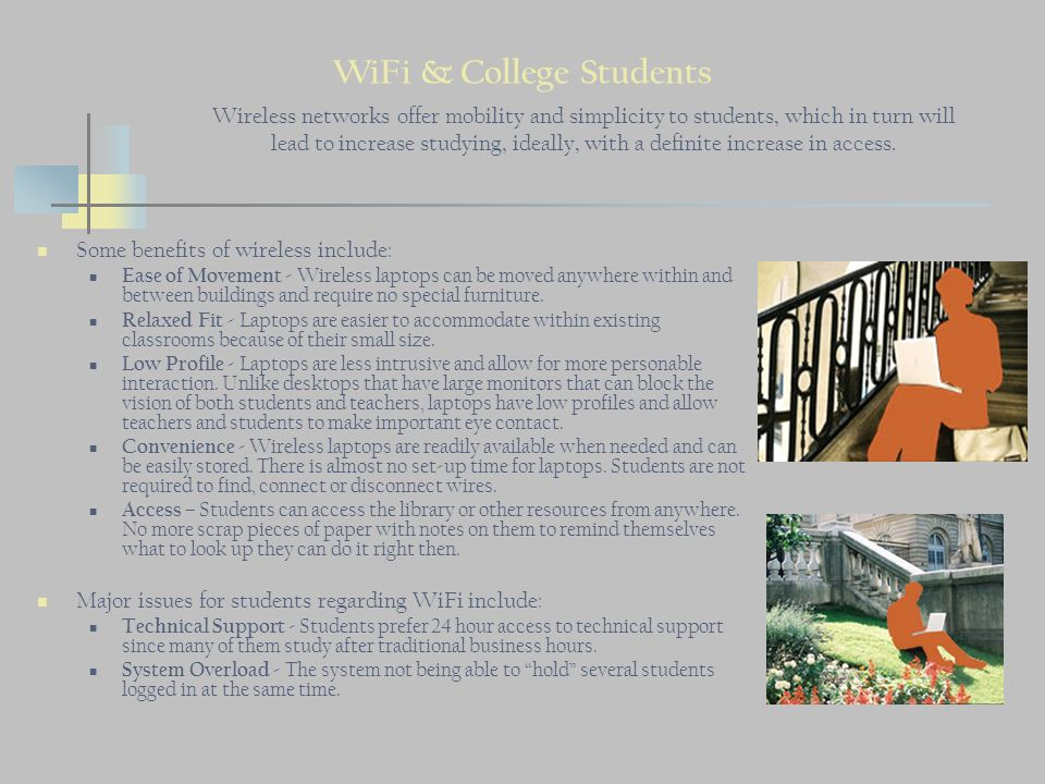 WiFi & College Students Some benefits of wireless include: Ease of Movement - Wireless laptops can be moved anywhere within and between buildings and require no special furniture.
