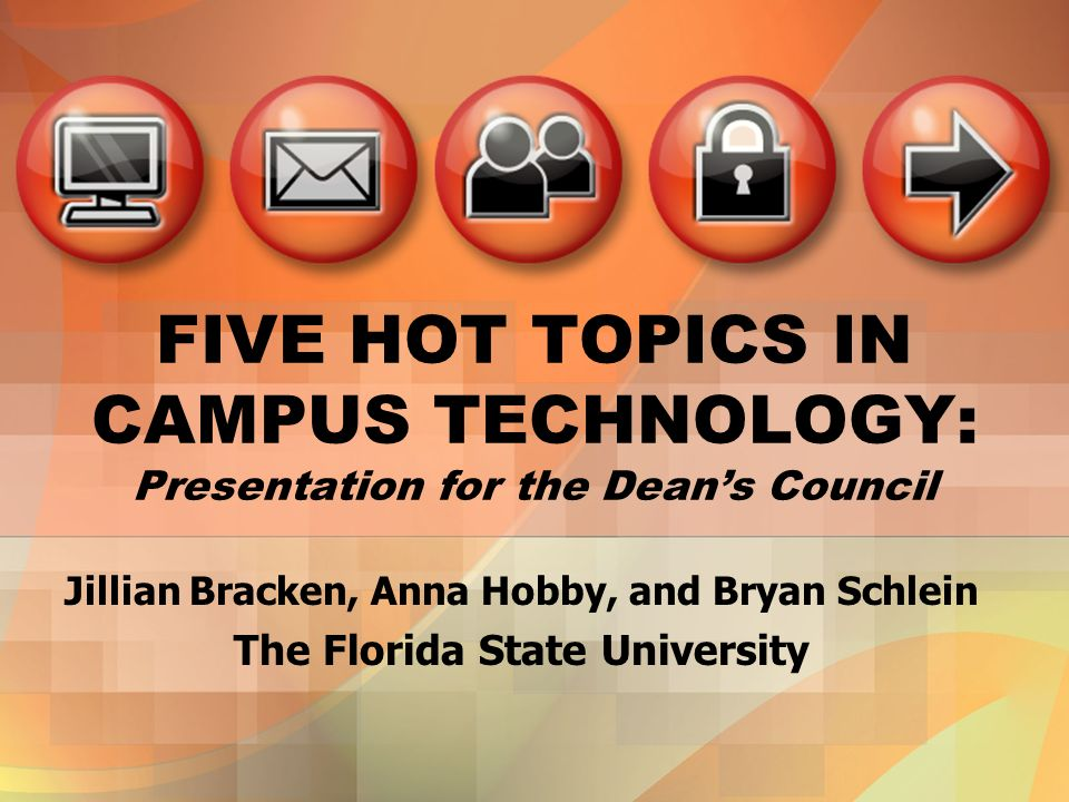 FIVE HOT TOPICS IN CAMPUS TECHNOLOGY: Presentation for the Deans Council Jillian Bracken, Anna Hobby, and Bryan Schlein The Florida State University