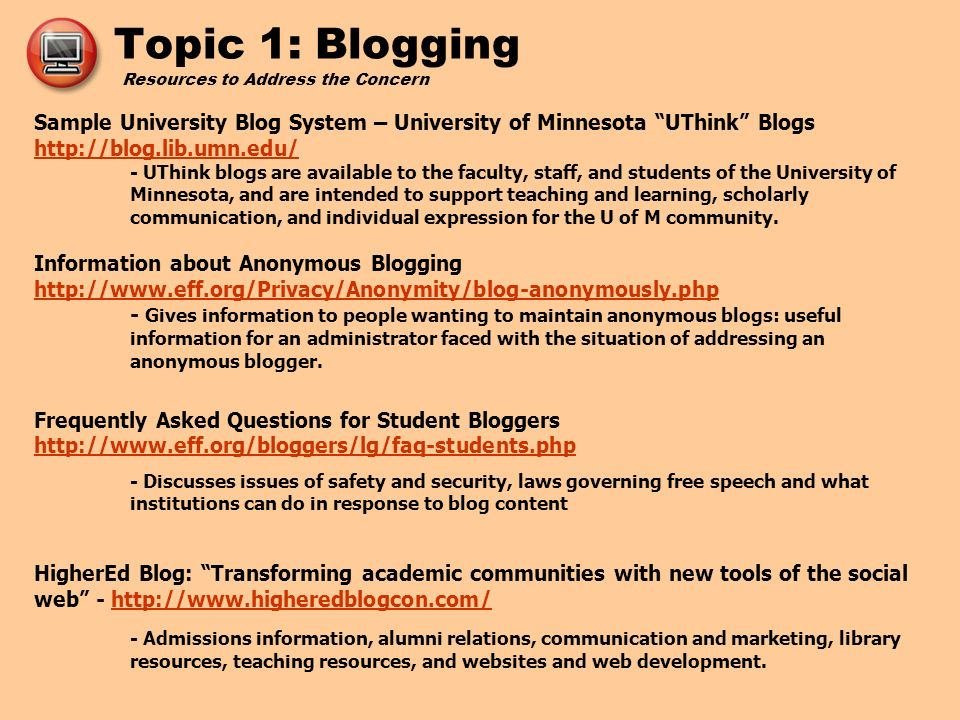 Topic 1: Blogging Resources to Address the Concern Sample University Blog System – University of Minnesota UThink Blogs http://blog.lib.umn.edu/ - UThink blogs are available to the faculty, staff, and students of the University of Minnesota, and are intended to support teaching and learning, scholarly communication, and individual expression for the U of M community.