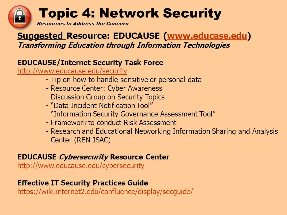 Resources to Address the Concern Suggested Resource: EDUCAUSE (www.educase.edu) Transforming Education through Information Technologieswww.educase.edu EDUCAUSE/Internet Security Task Force http://www.educause.edu/security http://www.educause.edu/security - Tip on how to handle sensitive or personal data - Resource Center: Cyber Awareness - Discussion Group on Security Topics - Data Incident Notification Tool - Information Security Governance Assessment Tool - Framework to conduct Risk Assessment - Research and Educational Networking Information Sharing and Analysis Center (REN-ISAC) EDUCAUSE Cybersecurity Resource Center http://www.educause.edu/cybersecurity http://www.educause.edu/cybersecurity Effective IT Security Practices Guide https://wiki.internet2.edu/confluence/display/secguide/ https://wiki.internet2.edu/confluence/display/secguide/ Topic 4: Network Security