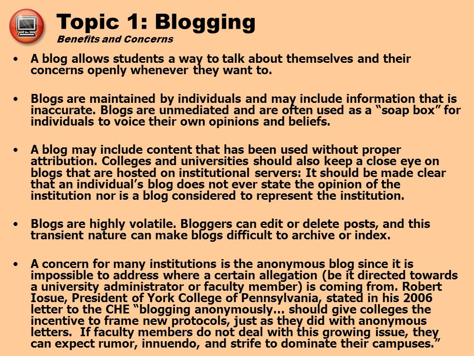 Topic 1: Blogging Benefits and Concerns Blogs in Education (http://awd.cl.uh.edu/blog/) discusses the possibilities for beneficial use of blogs for both students and instructors:http://awd.cl.uh.edu/blog/ Options for instructors using blogs: –Content-related blog as professional practice –Networking and personal knowledge sharing –Instructional tips for students –Course announcements and readings –Annotated links –Knowledge management Options for students using blogs in your courses include: –Reflective or writing journals –Knowledge management –Assignment submission and review –Dialogue for group work; share course-related resources