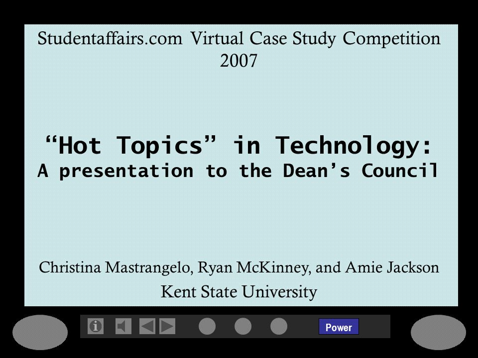 Power Studentaffairs.com Virtual Case Study Competition 2007 Hot Topics in Technology: A presentation to the Deans Council Christina Mastrangelo, Ryan McKinney, and Amie Jackson Kent State University