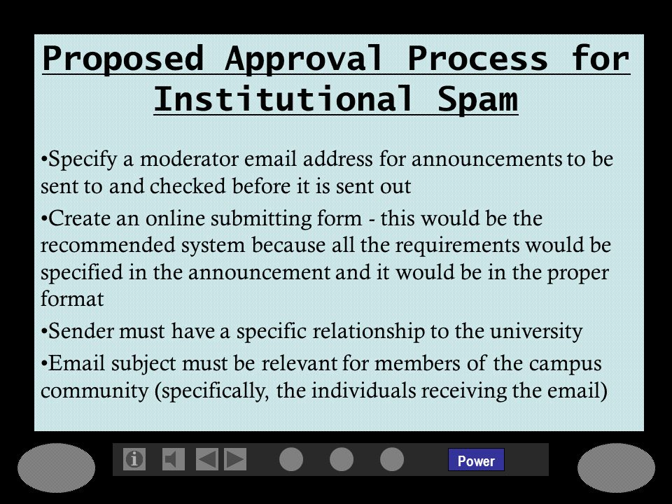 Power Proposed Approval Process for Institutional Spam Specify a moderator email address for announcements to be sent to and checked before it is sent out Create an online submitting form - this would be the recommended system because all the requirements would be specified in the announcement and it would be in the proper format Sender must have a specific relationship to the university Email subject must be relevant for members of the campus community (specifically, the individuals receiving the email)
