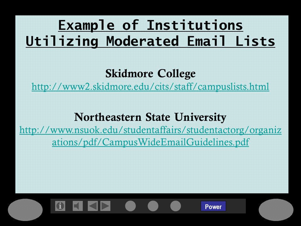 Power Example of Institutions Utilizing Moderated Email Lists Skidmore College http://www2.skidmore.edu/cits/staff/campuslists.html http://www2.skidmore.edu/cits/staff/campuslists.html Northeastern State University http://www.nsuok.edu/studentaffairs/studentactorg/organiz ations/pdf/CampusWideEmailGuidelines.pdf http://www.nsuok.edu/studentaffairs/studentactorg/organiz ations/pdf/CampusWideEmailGuidelines.pdf