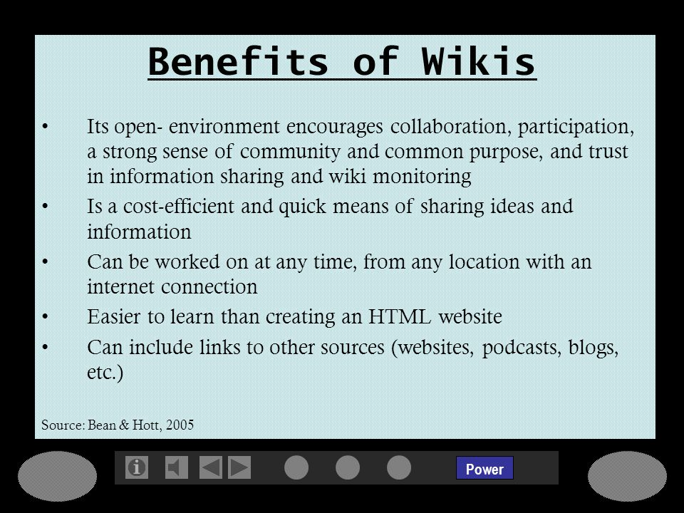 Power Benefits of Wikis Its open- environment encourages collaboration, participation, a strong sense of community and common purpose, and trust in information sharing and wiki monitoring Is a cost-efficient and quick means of sharing ideas and information Can be worked on at any time, from any location with an internet connection Easier to learn than creating an HTML website Can include links to other sources (websites, podcasts, blogs, etc.) Source: Bean & Hott, 2005