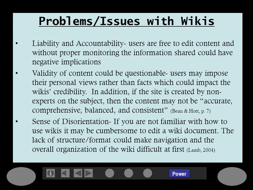 Power Problems/Issues with Wikis Liability and Accountability- users are free to edit content and without proper monitoring the information shared could have negative implications Validity of content could be questionable- users may impose their personal views rather than facts which could impact the wikis credibility.