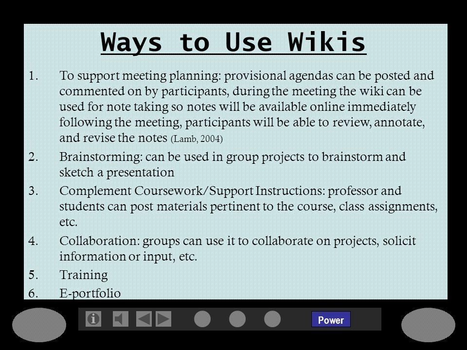 Power Ways to Use Wikis 1.To support meeting planning: provisional agendas can be posted and commented on by participants, during the meeting the wiki can be used for note taking so notes will be available online immediately following the meeting, participants will be able to review, annotate, and revise the notes (Lamb, 2004) 2.Brainstorming: can be used in group projects to brainstorm and sketch a presentation 3.Complement Coursework/Support Instructions: professor and students can post materials pertinent to the course, class assignments, etc.