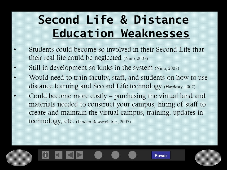 Power Second Life & Distance Education Weaknesses Students could become so involved in their Second Life that their real life could be neglected (Nino, 2007) Still in development so kinks in the system (Nino, 2007) Would need to train faculty, staff, and students on how to use distance learning and Second Life technology (Hardesty, 2007) Could become more costly – purchasing the virtual land and materials needed to construct your campus, hiring of staff to create and maintain the virtual campus, training, updates in technology, etc.
