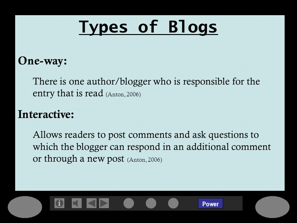 Power Types of Blogs One-way: There is one author/blogger who is responsible for the entry that is read (Anton, 2006) Interactive: Allows readers to post comments and ask questions to which the blogger can respond in an additional comment or through a new post (Anton, 2006)