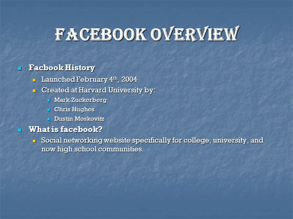 Facebook Overview Facbook History Facbook History Launched February 4 th, 2004 Launched February 4 th, 2004 Created at Harvard University by: Created at Harvard University by: Mark Zuckerberg Mark Zuckerberg Chris Hughes Chris Hughes Dustin Moskovitz Dustin Moskovitz What is facebook.