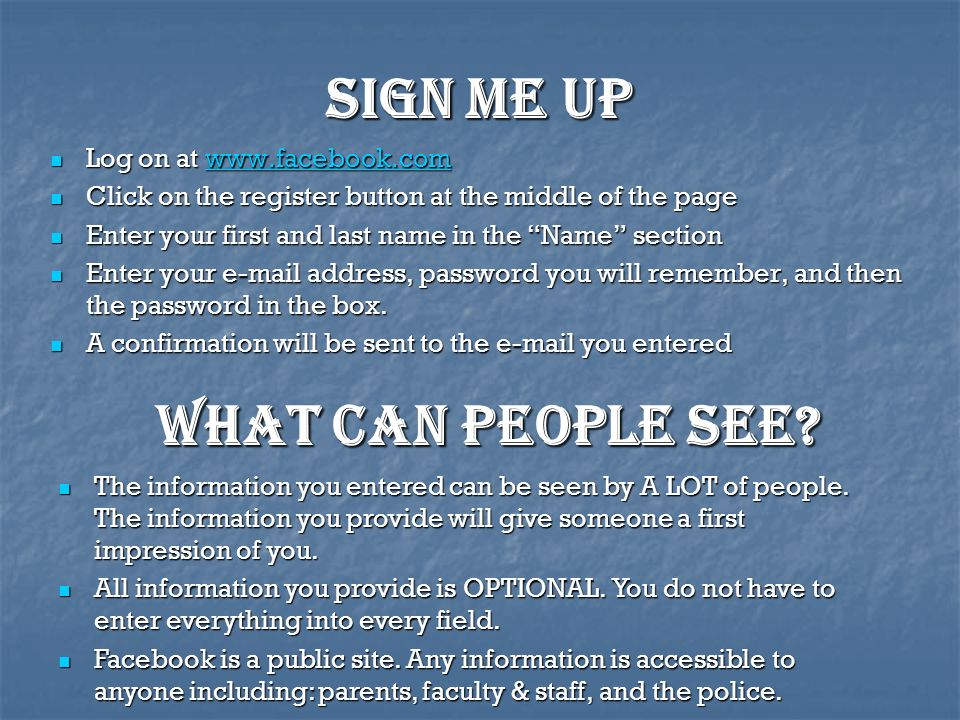 Sign me up Log on at www.facebook.com Log on at www.facebook.comwww.facebook.com Click on the register button at the middle of the page Click on the register button at the middle of the page Enter your first and last name in the Name section Enter your first and last name in the Name section Enter your e-mail address, password you will remember, and then the password in the box.