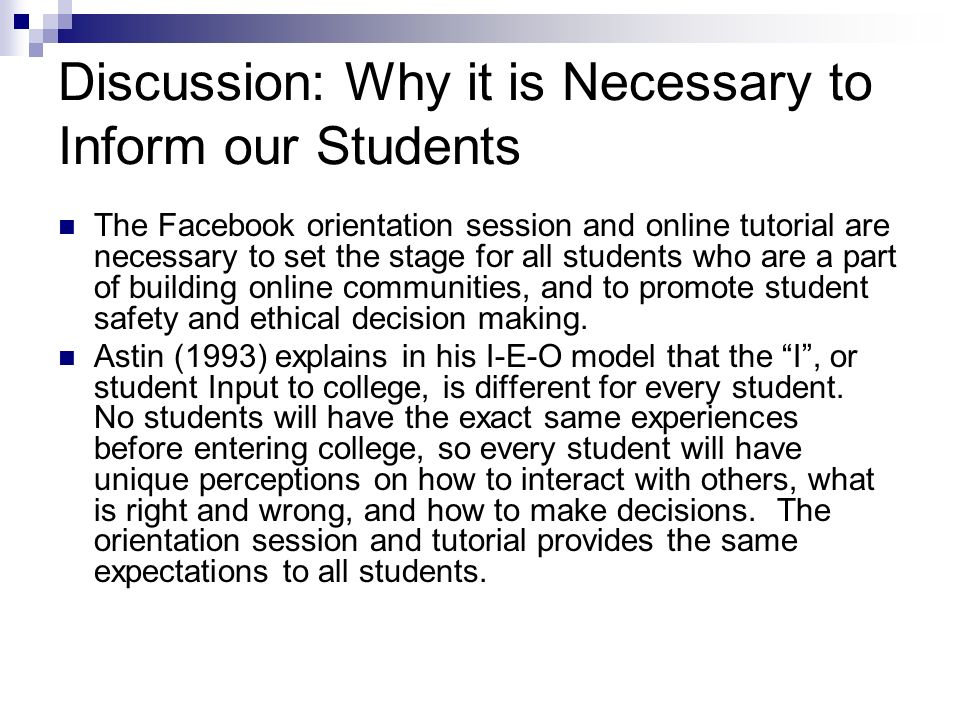 Discussion: Why it is Necessary to Inform our Students The Facebook orientation session and online tutorial are necessary to set the stage for all students who are a part of building online communities, and to promote student safety and ethical decision making.