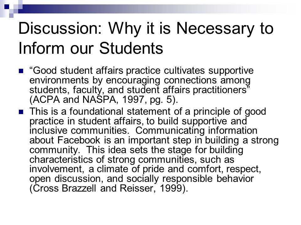 Discussion: Why it is Necessary to Inform our Students Good student affairs practice cultivates supportive environments by encouraging connections among students, faculty, and student affairs practitioners (ACPA and NASPA, 1997, pg.