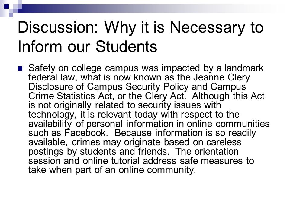 Discussion: Why it is Necessary to Inform our Students Safety on college campus was impacted by a landmark federal law, what is now known as the Jeanne Clery Disclosure of Campus Security Policy and Campus Crime Statistics Act, or the Clery Act.