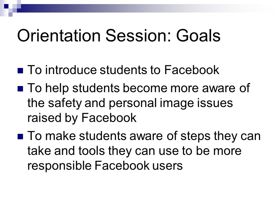 Orientation Session: Goals To introduce students to Facebook To help students become more aware of the safety and personal image issues raised by Facebook To make students aware of steps they can take and tools they can use to be more responsible Facebook users