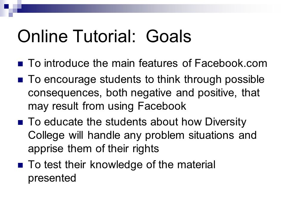 Online Tutorial: Goals To introduce the main features of Facebook.com To encourage students to think through possible consequences, both negative and positive, that may result from using Facebook To educate the students about how Diversity College will handle any problem situations and apprise them of their rights To test their knowledge of the material presented