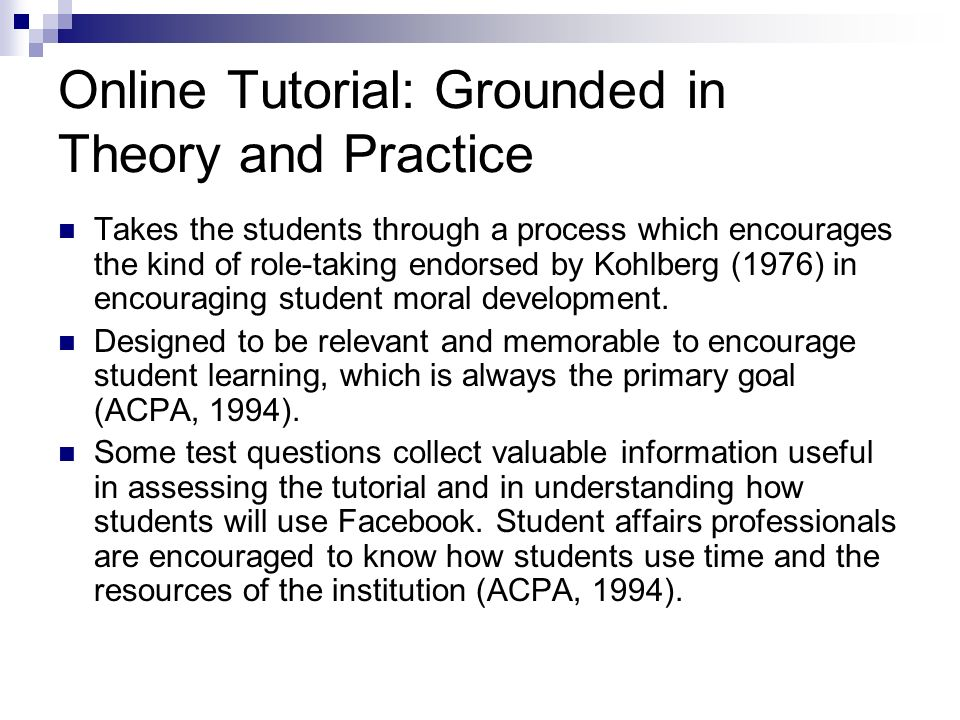 Online Tutorial: Grounded in Theory and Practice Takes the students through a process which encourages the kind of role-taking endorsed by Kohlberg (1976) in encouraging student moral development.
