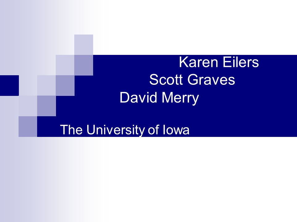 Karen Eilers Scott Graves David Merry The University of Iowa