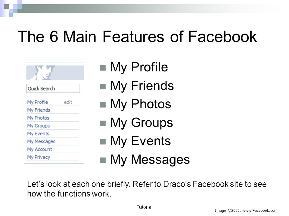 Tutorial The 6 Main Features of Facebook My Profile My Friends My Photos My Groups My Events My Messages Lets look at each one briefly.