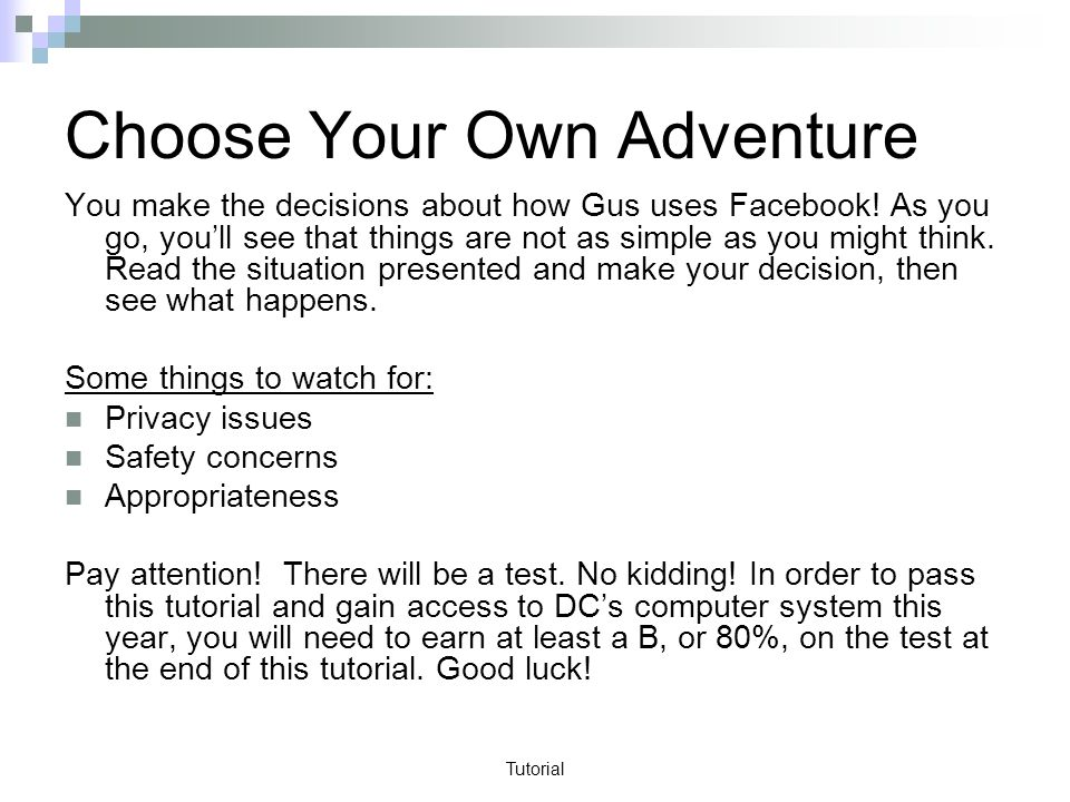 Tutorial Choose Your Own Adventure You make the decisions about how Gus uses Facebook.