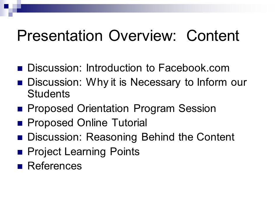 Presentation Overview: Content Discussion: Introduction to Facebook.com Discussion: Why it is Necessary to Inform our Students Proposed Orientation Program Session Proposed Online Tutorial Discussion: Reasoning Behind the Content Project Learning Points References