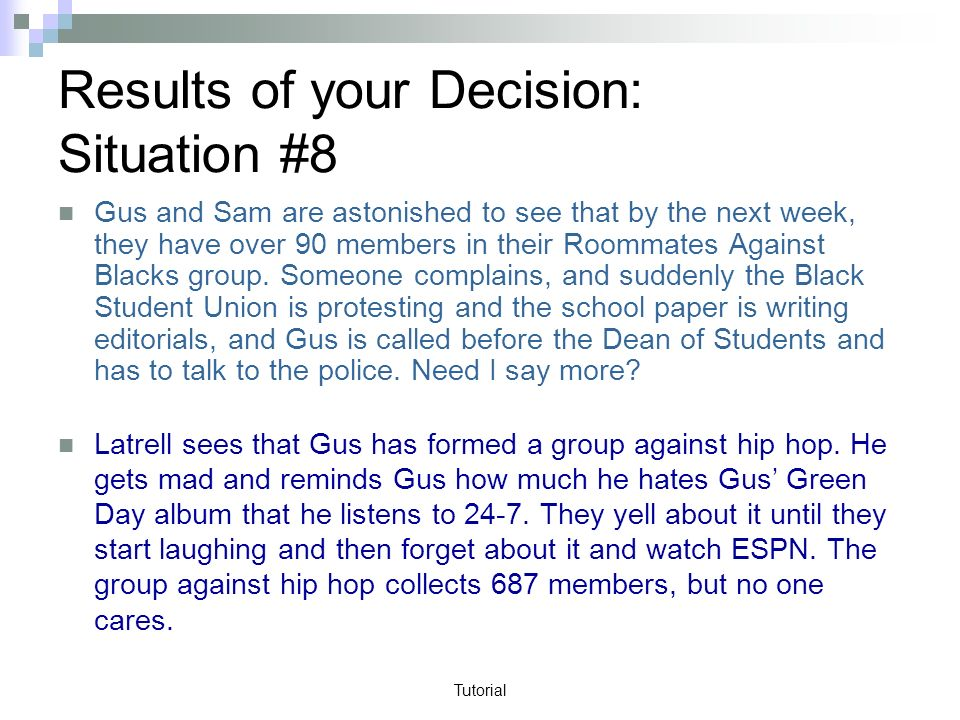 Tutorial Results of your Decision: Situation #8 Gus and Sam are astonished to see that by the next week, they have over 90 members in their Roommates Against Blacks group.