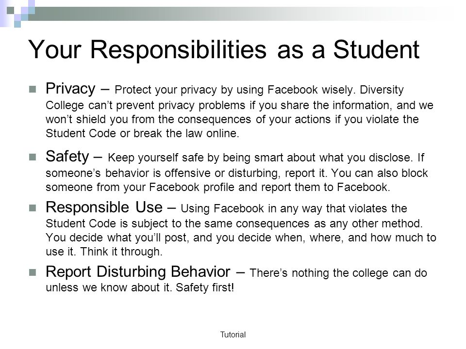 Tutorial Your Responsibilities as a Student Privacy – Protect your privacy by using Facebook wisely.