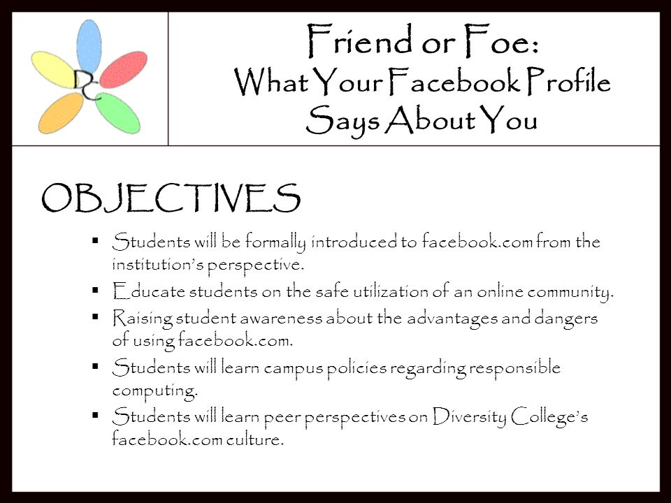 Friend or Foe: What Your Facebook Profile Says About You The purpose of this program is to educate incoming students about Facebook, a popular online community.