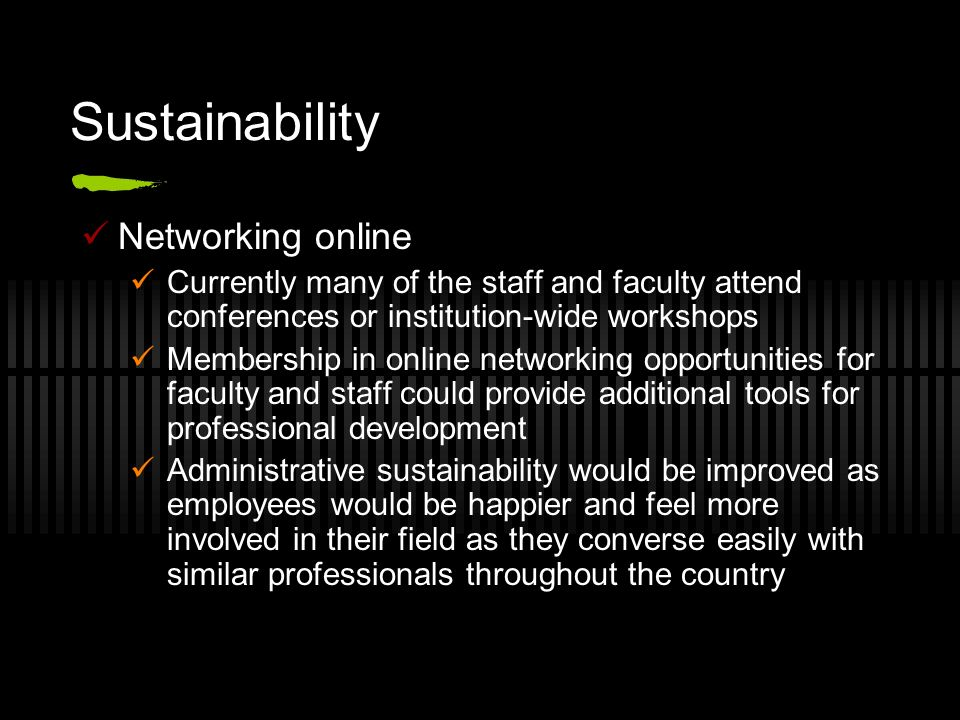 Sustainability Networking online Currently many of the staff and faculty attend conferences or institution-wide workshops Membership in online network