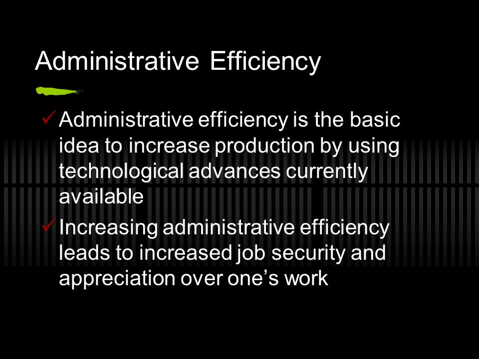 Administrative Efficiency Administrative efficiency is the basic idea to increase production by using technological advances currently available Incre