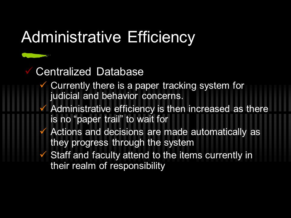 Administrative Efficiency Centralized Database Currently there is a paper tracking system for judicial and behavior concerns. Administrative efficienc