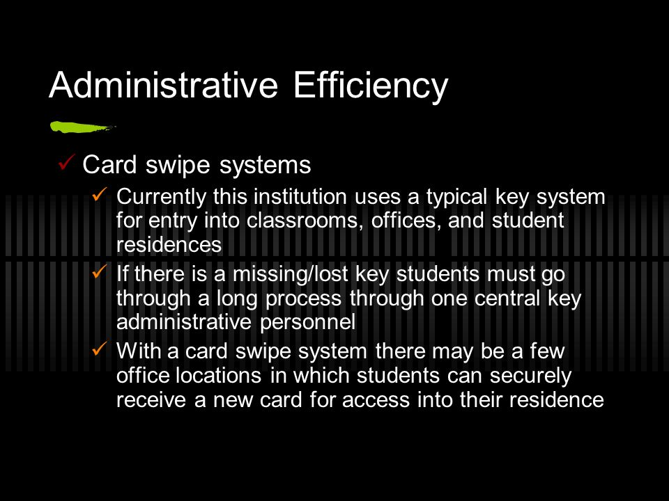 Administrative Efficiency Card swipe systems Currently this institution uses a typical key system for entry into classrooms, offices, and student resi
