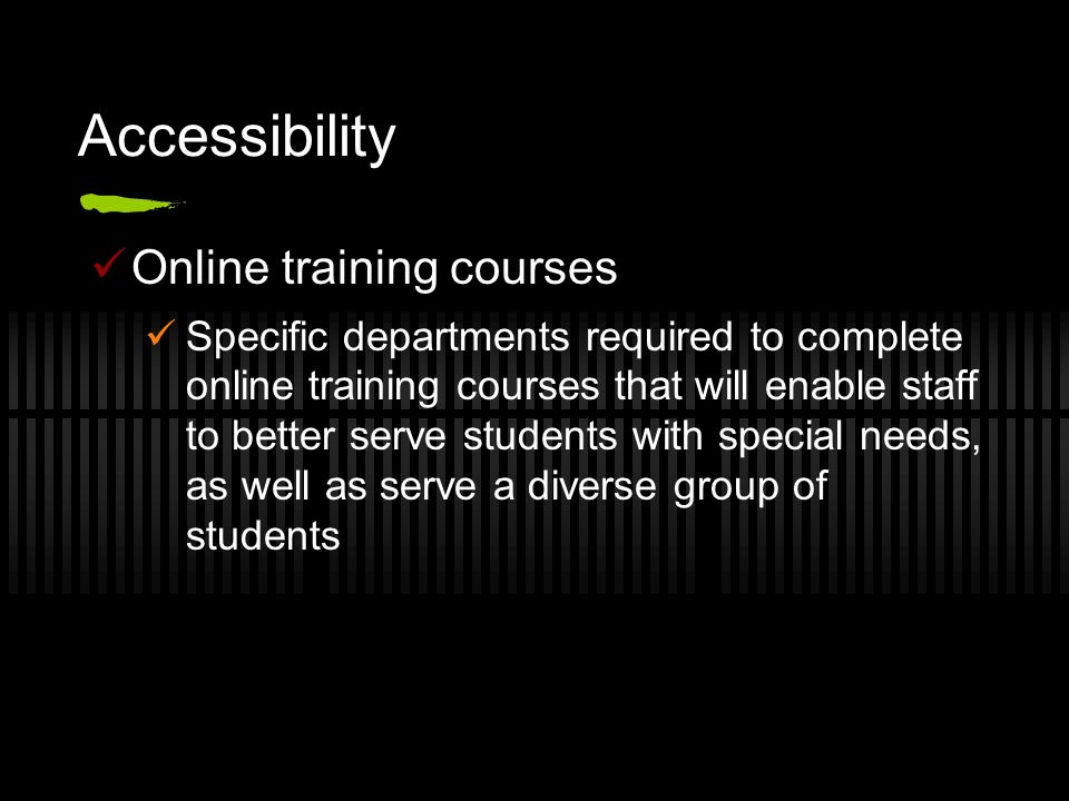 Accessibility Online training courses Specific departments required to complete online training courses that will enable staff to better serve student