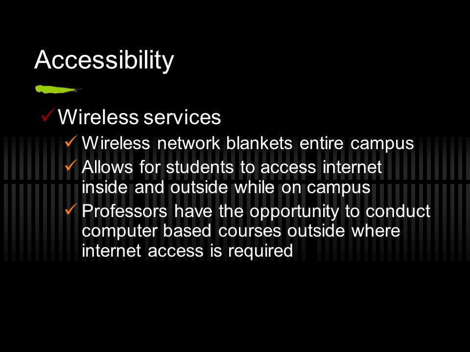 Accessibility Wireless services Wireless network blankets entire campus Allows for students to access internet inside and outside while on campus Prof