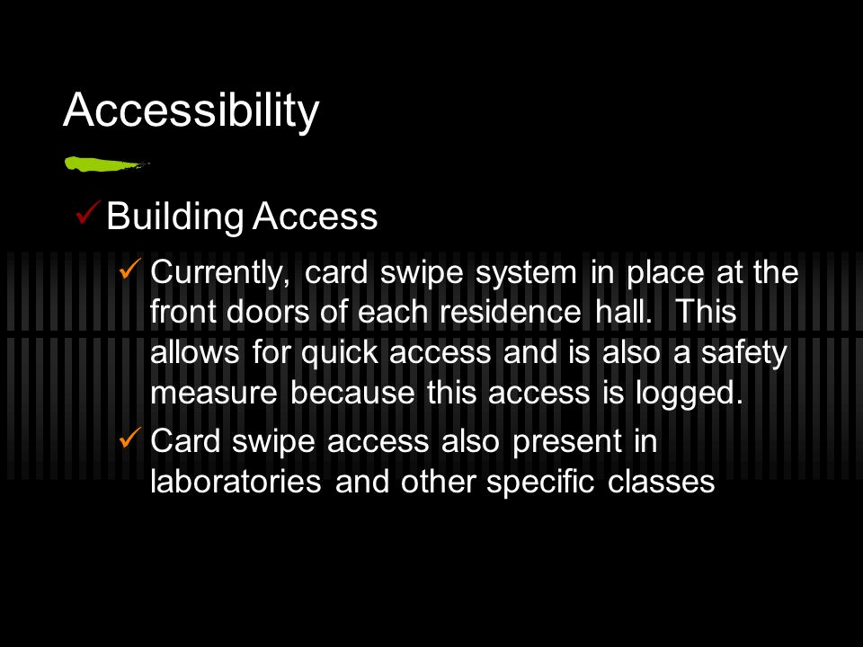 Accessibility Building Access Currently, card swipe system in place at the front doors of each residence hall. This allows for quick access and is als